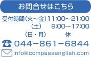 お問合せはこちら、受付時間(火~金)10:00~21:00・(土)9:00~17:30、電話044-861-6844、info@compassenglish.com